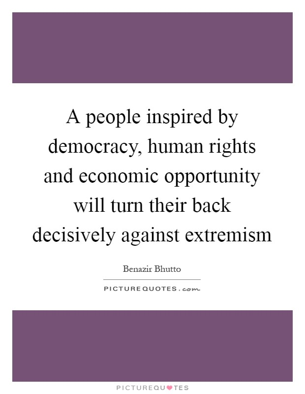 A people inspired by democracy, human rights and economic opportunity will turn their back decisively against extremism Picture Quote #1