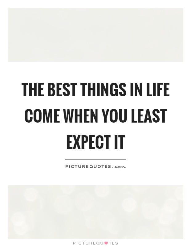 The best things in life come when you least expect it Picture Quote #1