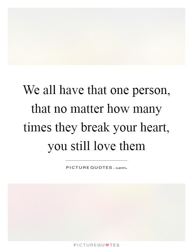 We all have that one person, that no matter how many times they break your heart, you still love them Picture Quote #1