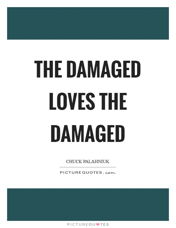 The damaged loves the damaged Picture Quote #1