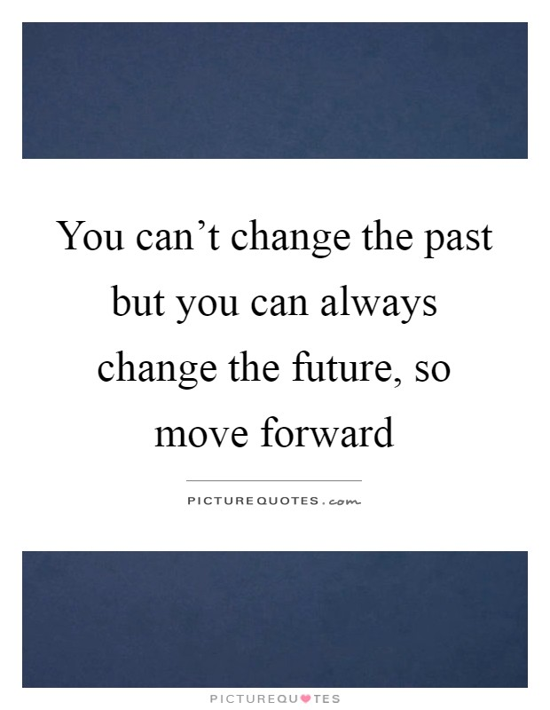 You can't change the past but you can always change the future, so move forward Picture Quote #1