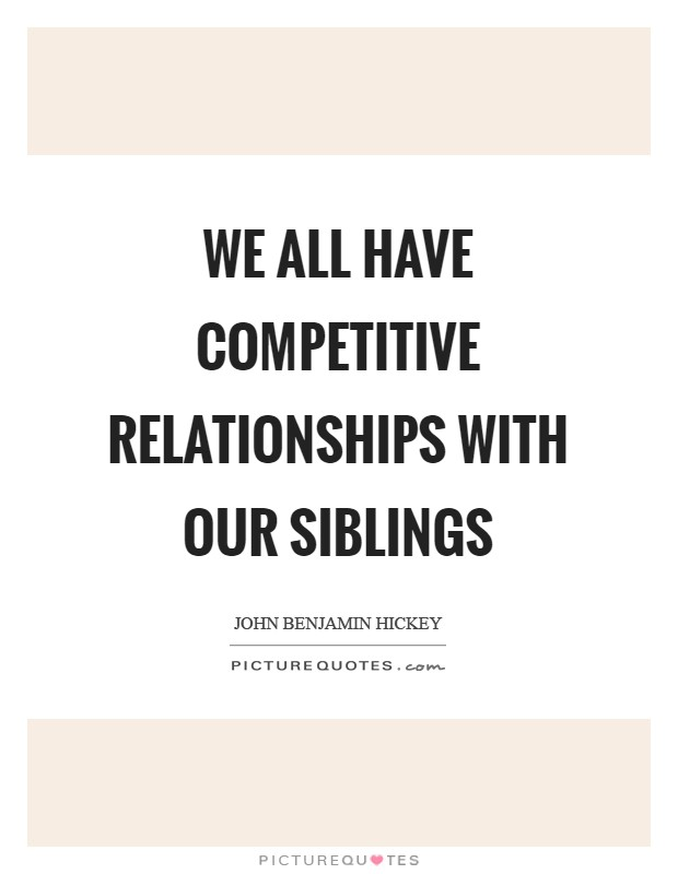 We all have competitive relationships with our siblings Picture Quote #1