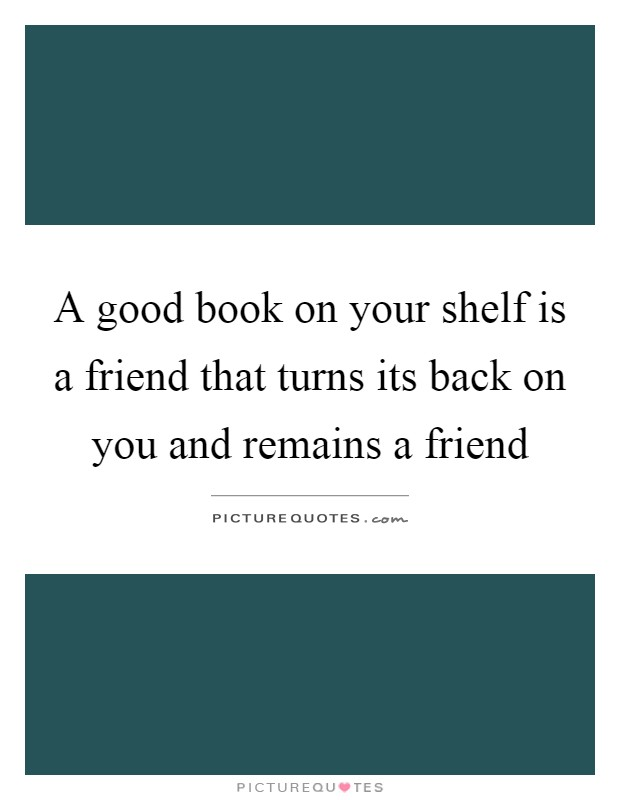 A good book on your shelf is a friend that turns its back on you and remains a friend Picture Quote #1