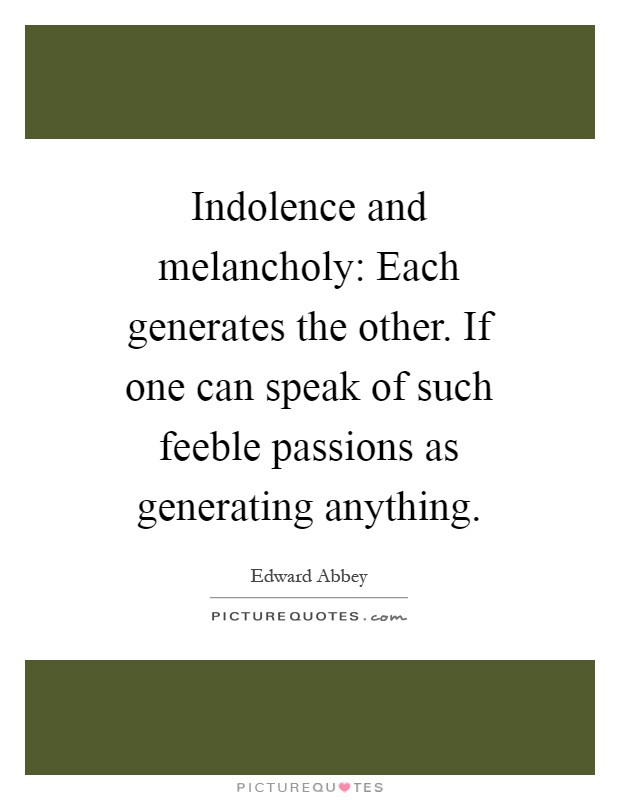 Indolence and melancholy: Each generates the other. If one can speak of such feeble passions as generating anything Picture Quote #1