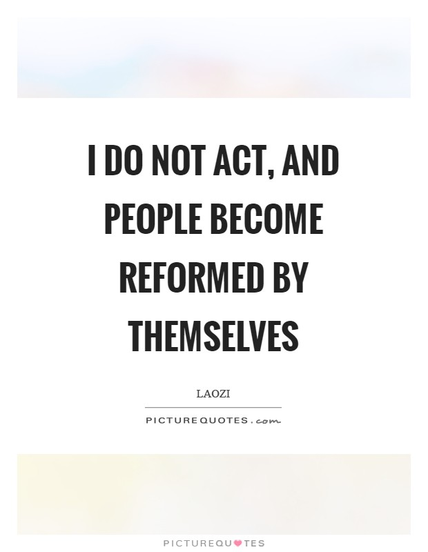I do not act, and people become reformed by themselves Picture Quote #1