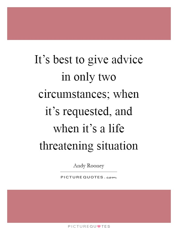 It's best to give advice in only two circumstances; when it's requested, and when it's a life threatening situation Picture Quote #1
