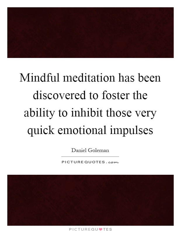 Mindful meditation has been discovered to foster the ability to inhibit those very quick emotional impulses Picture Quote #1