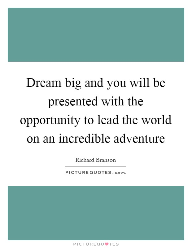 Dream big and you will be presented with the opportunity to lead the world on an incredible adventure Picture Quote #1