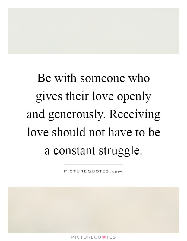 Be with someone who gives their love openly and generously. Receiving love should not have to be a constant struggle Picture Quote #1