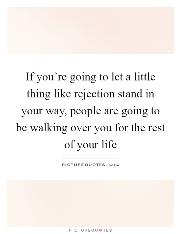 If you're going to let a little thing like rejection stand in your way, people are going to be walking over you for the rest of your life Picture Quote #1