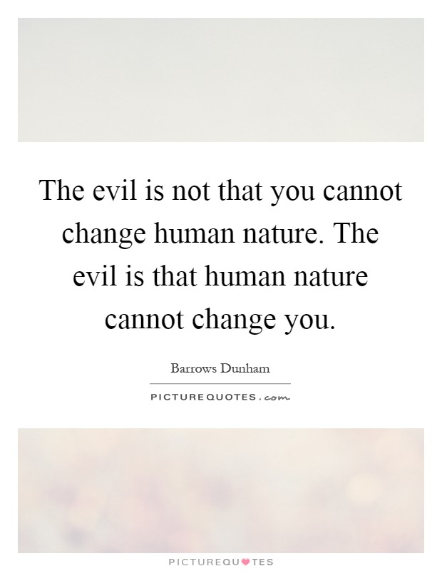 The evil is not that you cannot change human nature. The evil is that human nature cannot change you Picture Quote #1