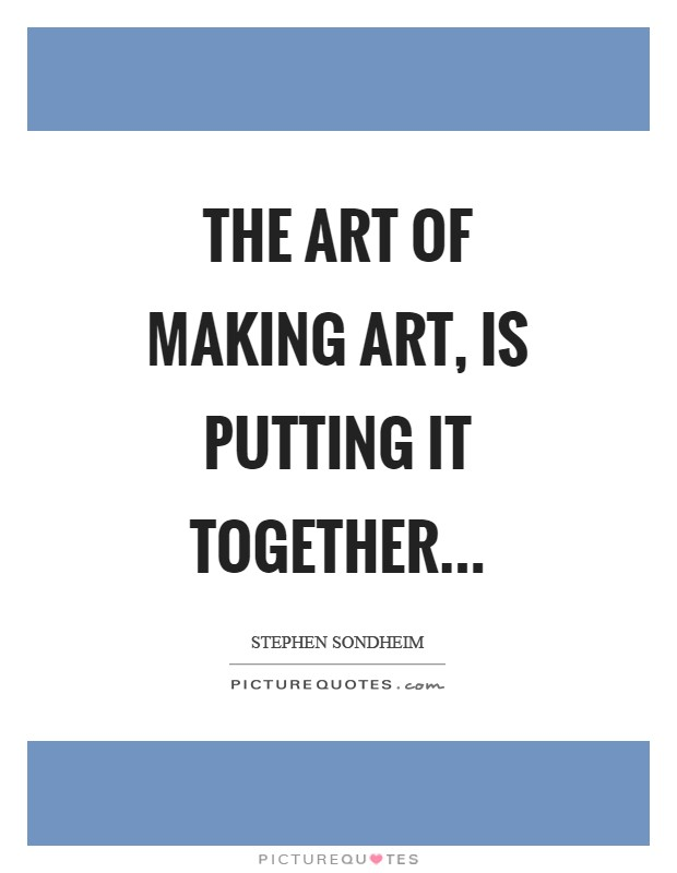 The art of making art, is putting it together Picture Quote #1
