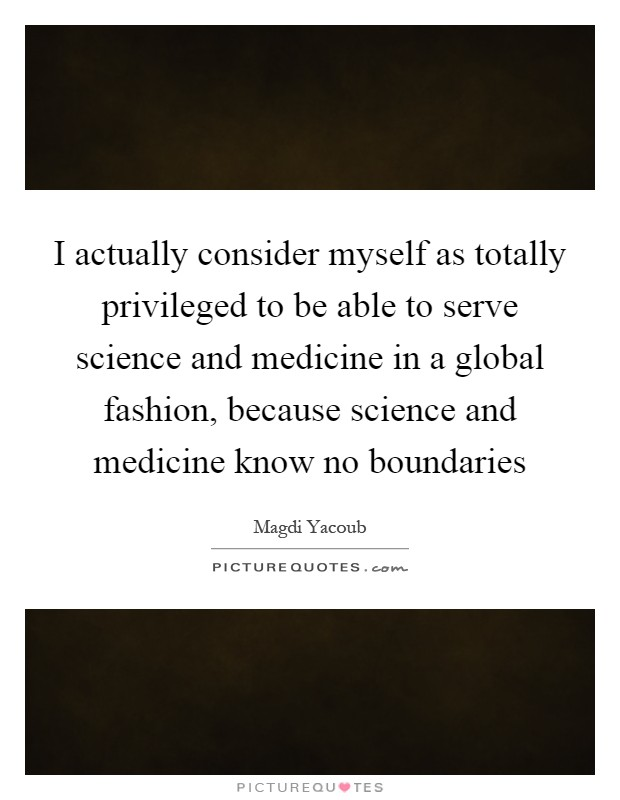 I actually consider myself as totally privileged to be able to serve science and medicine in a global fashion, because science and medicine know no boundaries Picture Quote #1