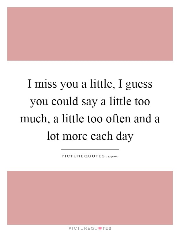 I miss you a little, I guess you could say a little too much, a little too often and a lot more each day Picture Quote #1