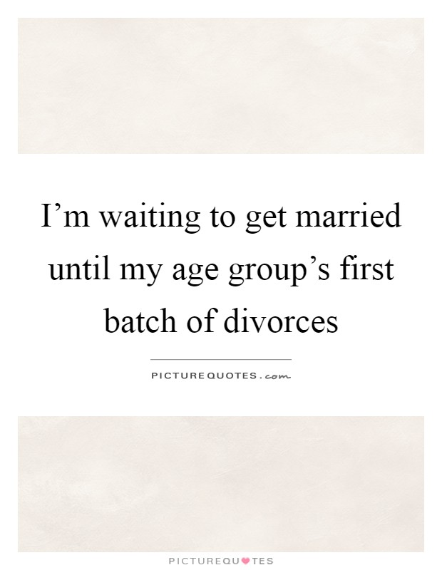 I'm waiting to get married until my age group's first batch of divorces Picture Quote #1