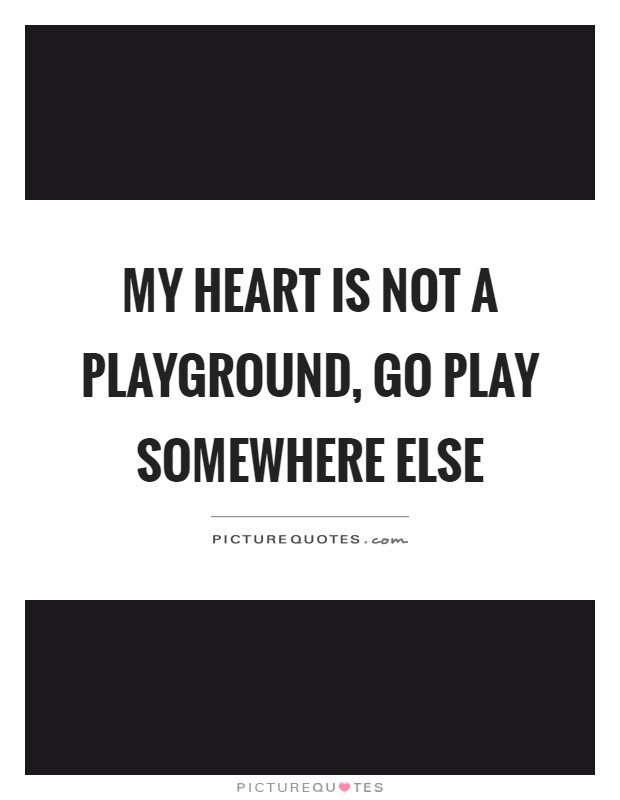 My heart is not a playground, go play somewhere else Picture Quote #1