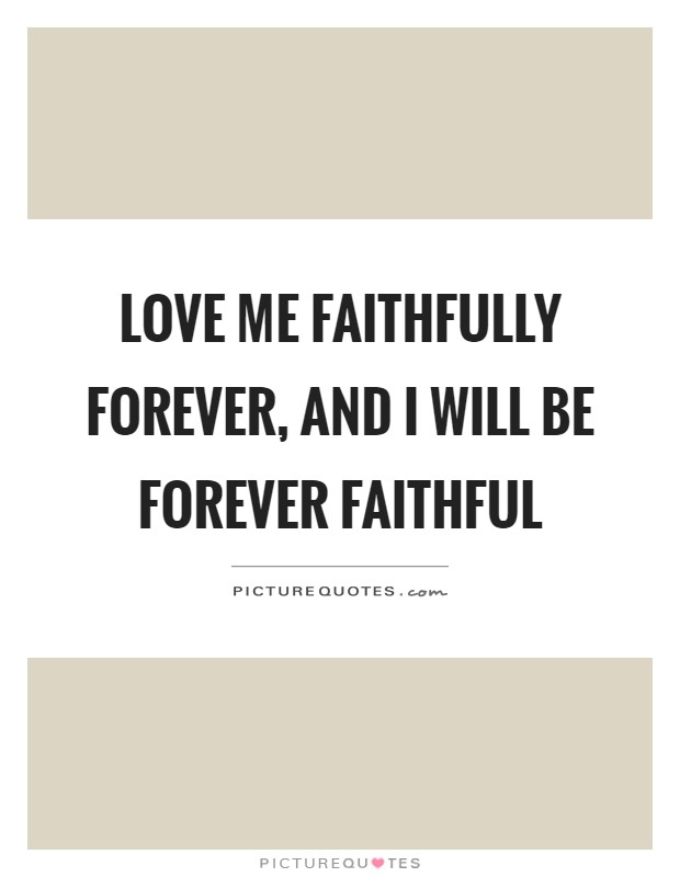 Love me faithfully forever, and I will be forever faithful ...