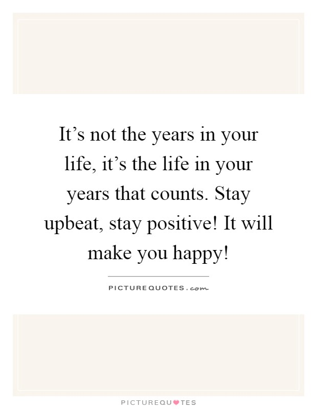 It's not the years in your life, it's the life in your years that counts. Stay upbeat, stay positive! It will make you happy! Picture Quote #1