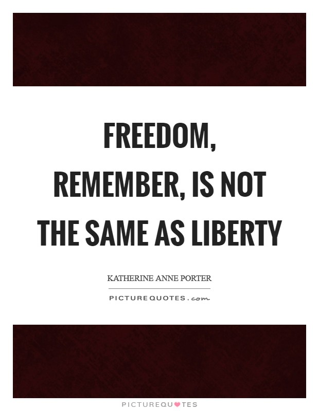 Freedom, remember, is not the same as liberty Picture Quote #1
