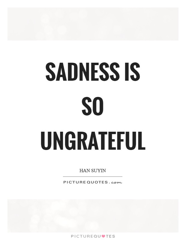 Sadness is so ungrateful Picture Quote #1