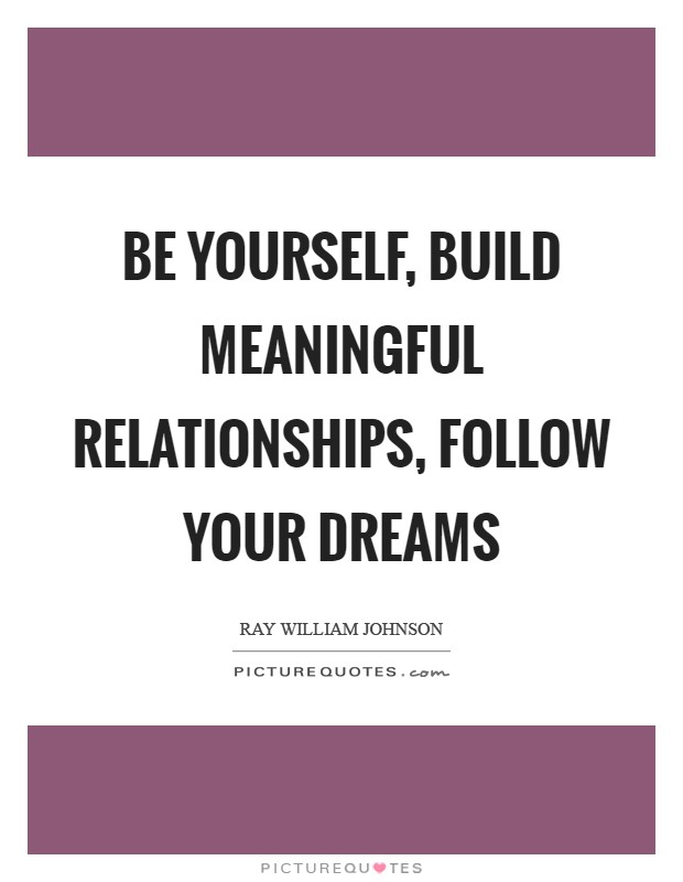 Be yourself, build meaningful relationships, follow your dreams Picture Quote #1