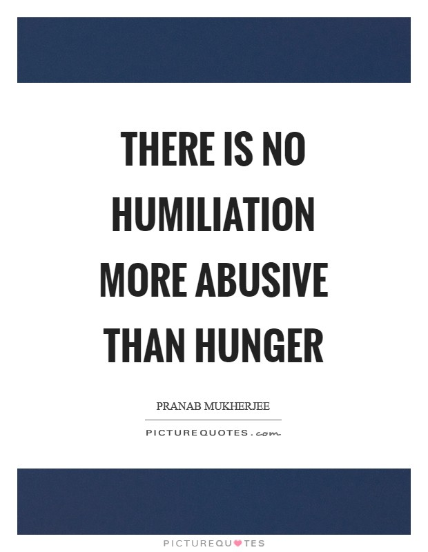 There is no humiliation more abusive than hunger Picture Quote #1