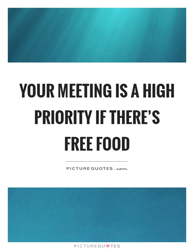 Your meeting is a high priority if there's free food Picture Quote #1