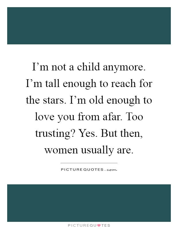 I'm not a child anymore. I'm tall enough to reach for the stars. I'm old enough to love you from afar. Too trusting? Yes. But then, women usually are Picture Quote #1