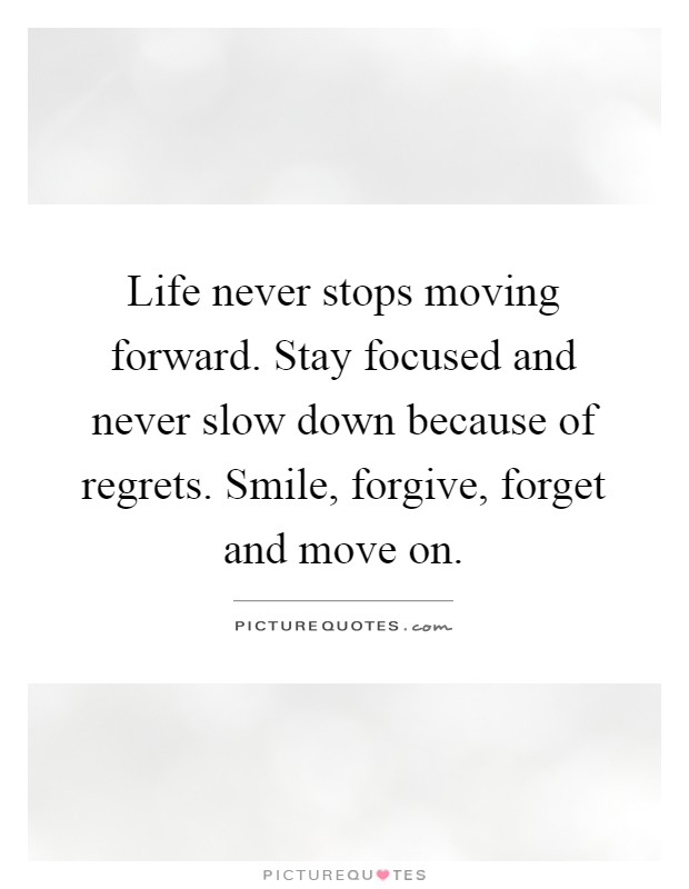 Life never stops moving forward. Stay focused and never slow down because of regrets. Smile, forgive, forget and move on Picture Quote #1