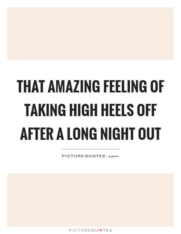 That amazing feeling of taking high heels off after a long night out Picture Quote #1