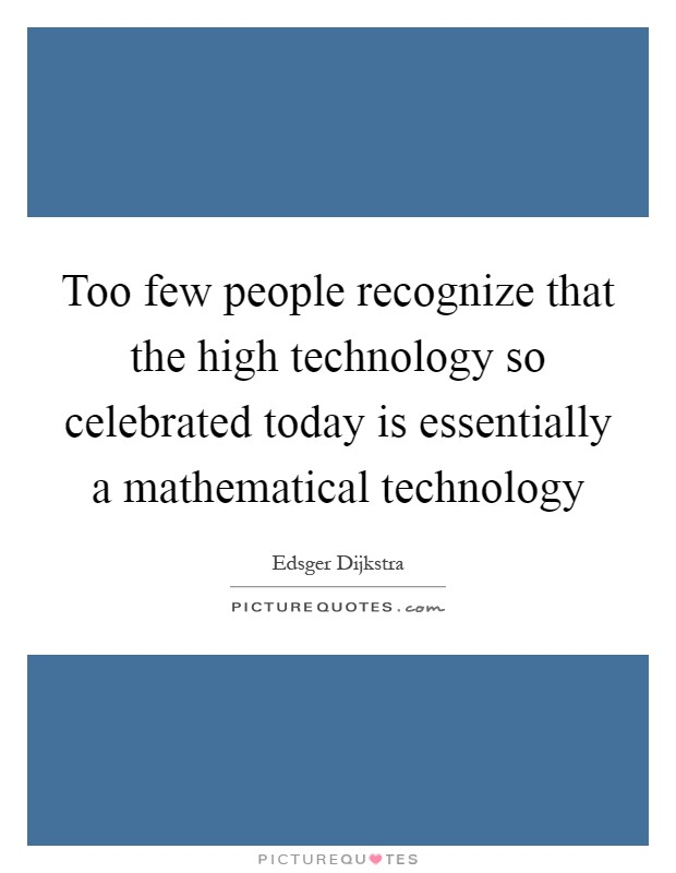Too few people recognize that the high technology so celebrated today is essentially a mathematical technology Picture Quote #1