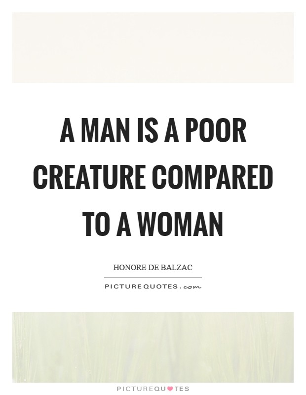 A man is a poor creature compared to a woman Picture Quote #1