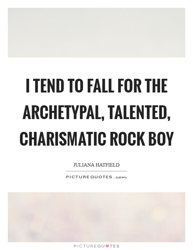 I tend to fall for the archetypal, talented, charismatic rock boy Picture Quote #1