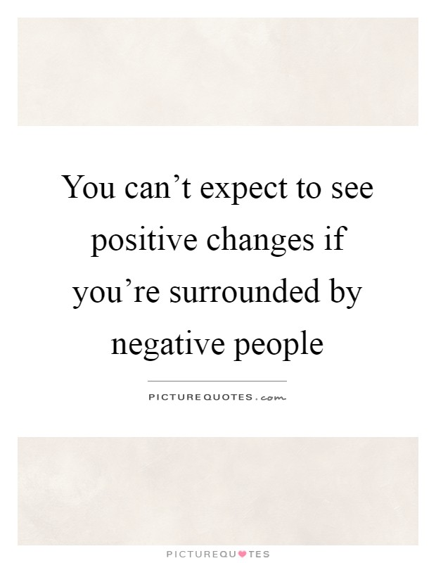 You can't expect to see positive changes if you're surrounded by negative people Picture Quote #1