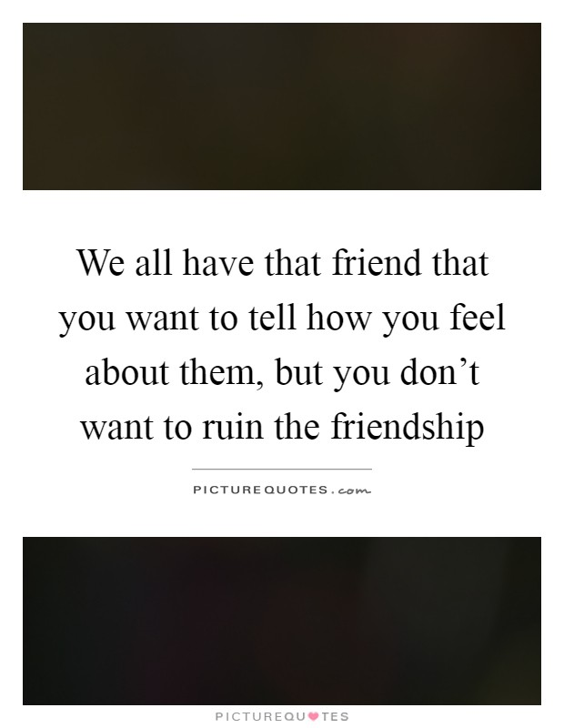 We all have that friend that you want to tell how you feel about them, but you don't want to ruin the friendship Picture Quote #1