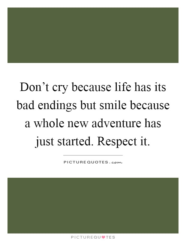 Don't cry because life has its bad endings but smile because a whole new adventure has just started. Respect it Picture Quote #1