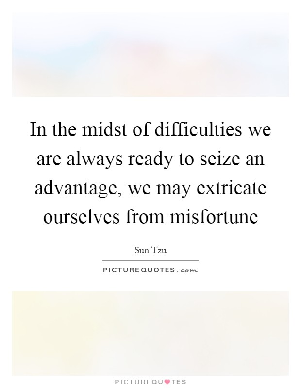 In the midst of difficulties we are always ready to seize an advantage, we may extricate ourselves from misfortune Picture Quote #1