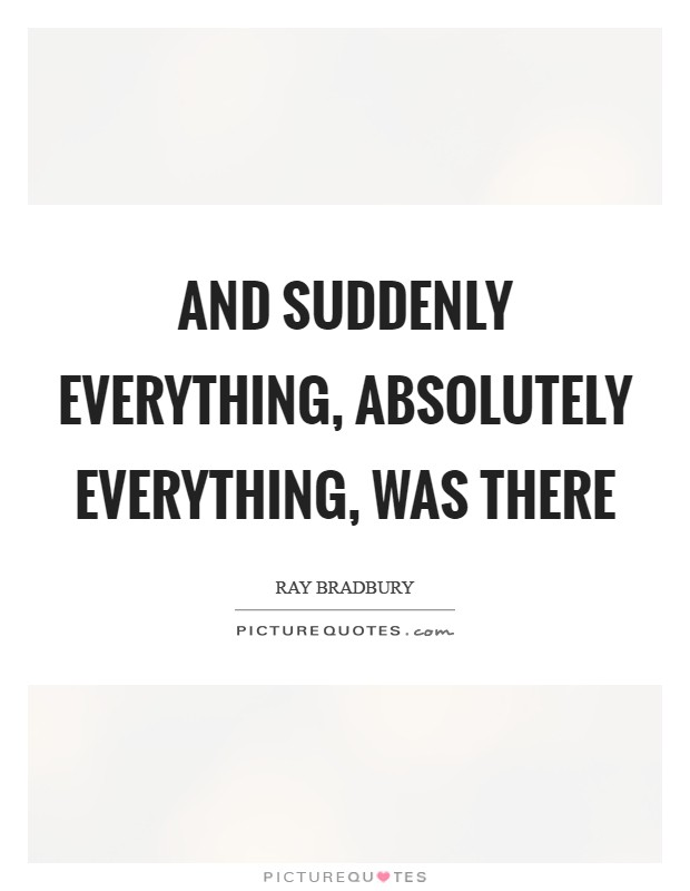 And suddenly everything, absolutely everything, was there Picture Quote #1