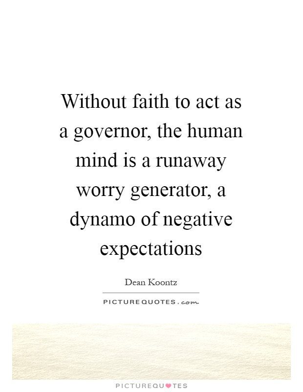 Without faith to act as a governor, the human mind is a runaway worry generator, a dynamo of negative expectations Picture Quote #1
