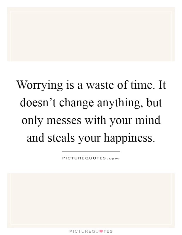 Worrying is a waste of time. It doesn't change anything, but only messes with your mind and steals your happiness Picture Quote #1