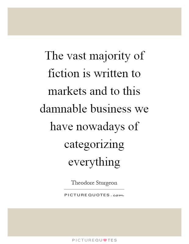 The vast majority of fiction is written to markets and to this damnable business we have nowadays of categorizing everything Picture Quote #1