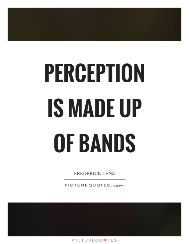 Perception is made up of bands Picture Quote #1