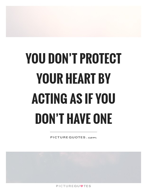 You don't protect your heart by acting as if you don't have one Picture Quote #1