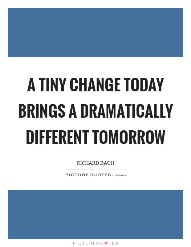 A tiny change today brings a dramatically different tomorrow Picture Quote #1