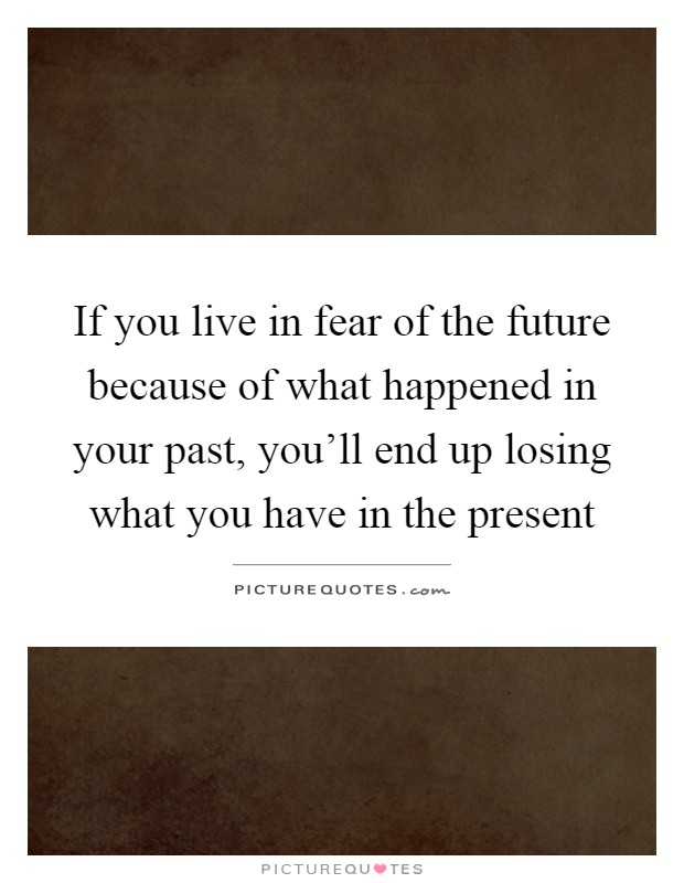 If you live in fear of the future because of what happened in your past, you'll end up losing what you have in the present Picture Quote #1