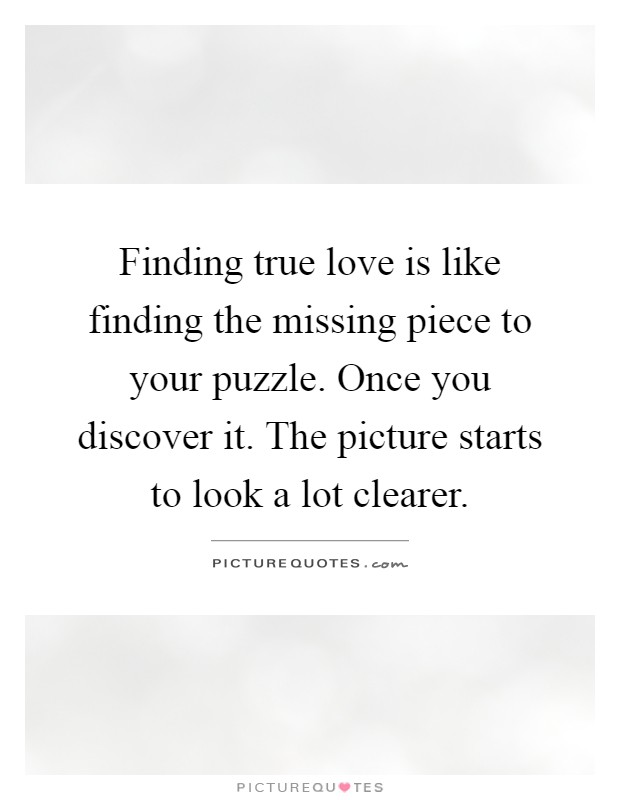 Finding true love is like finding the missing piece to your puzzle. Once you discover it. The picture starts to look a lot clearer Picture Quote #1