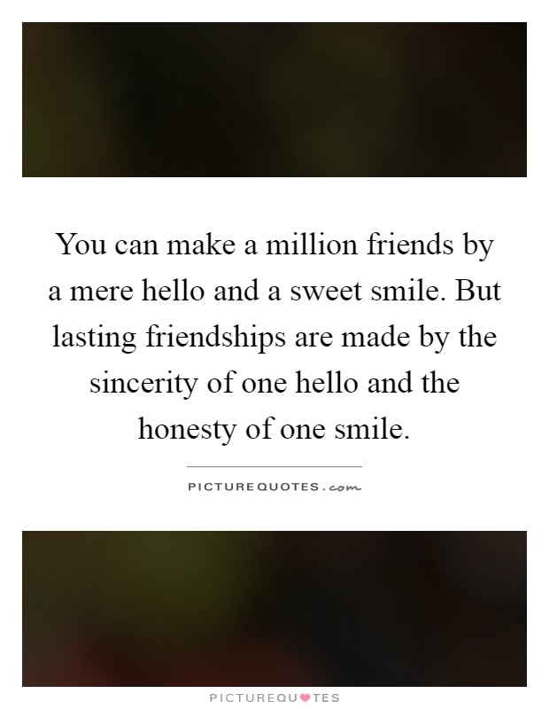 You can make a million friends by a mere hello and a sweet smile. But lasting friendships are made by the sincerity of one hello and the honesty of one smile Picture Quote #1