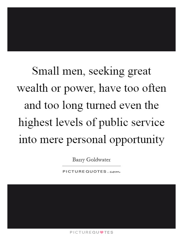 Small men, seeking great wealth or power, have too often and too long turned even the highest levels of public service into mere personal opportunity Picture Quote #1