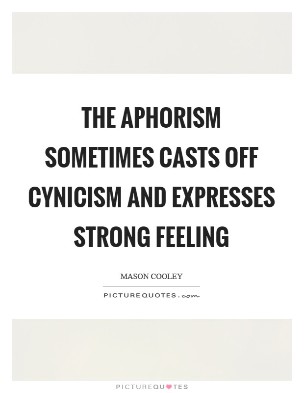 The aphorism sometimes casts off cynicism and expresses strong feeling Picture Quote #1