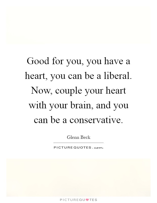 Good for you, you have a heart, you can be a liberal. Now, couple your heart with your brain, and you can be a conservative Picture Quote #1